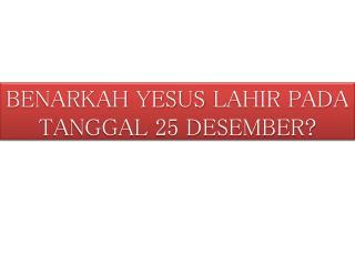 BENARKAH YESUS  LAHIR  PADA TANGGAL 25 DESEMBER ?