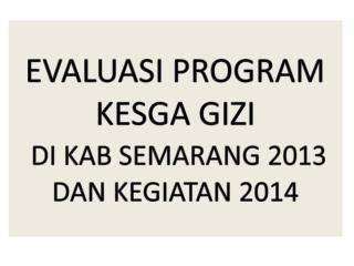 EVALUASI PROGRAM KESGA GIZI  DI KAB SEMARANG 2013  DAN KEGIATAN 2014