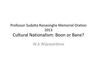 Professor Sudatta Ranasinghe Memorial Oration 2013 Cultural Nationalism: Boon or Bane?