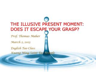 THE ILLUSIVE PRESENT  MOMENT:  DOES IT ESCAPE YOUR GRASP?