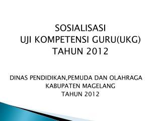 SOSIALISASI  UJI KOMPETENSI GURU(UKG) TAHUN 2012 DINAS PENDIDIKAN,PEMUDA DAN OLAHRAGA