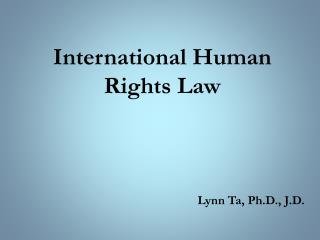 International Human Rights Law Lynn Ta, Ph.D., J.D.