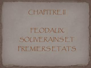 CHAPITRE II  FEODAUX, SOUVERAINS ET  PREMIERS ETATS