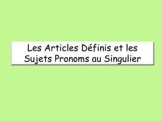 Les Articles Définis et les Sujets Pronoms au Singulier