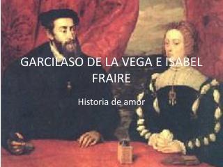 GARCILASO DE LA VEGA E ISABEL  FRAIRE