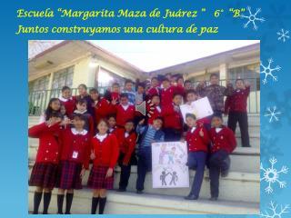 """Escuela """"Margarita Maza de  Juárez """"   6°  """"B"""" Juntos  construyamos una cultura de paz"""