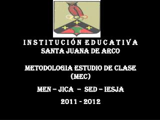 I N S T I T U C I Ó N  E D U C A T I V A  SANTA JUANA DE ARCO METODOLOGIA ESTUDIO DE CLASE (MEC)