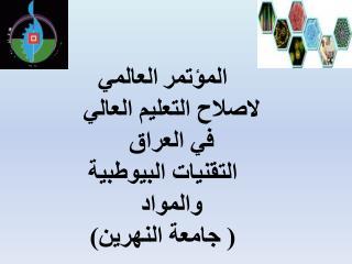 المؤتمر العالمي لاصلاح التعليم العالي في العراق التقنيات البيوطبية والمواد ( جامعة النهرين)
