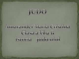 JUDO Amarandei Maria Cristina Clasa a VI-a B Istoria    judo -ului