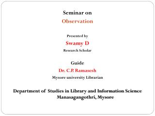 Seminar on Observation  Presented by  Swamy D Research Scholar Guide  Dr. C.P. Ramasesh