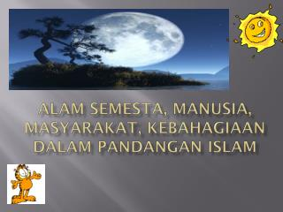 ALAM SEMESTA, MANUSIA, MASYARAKAT, KEBAHAGIAAN DALAM PANDANGAN ISLAM