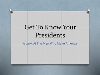 Get To Know Your Presidents