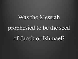 Was the Messiah prophesied to be the seed of Jacob or Ishmael?
