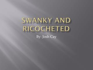 Swanky And Ricocheted