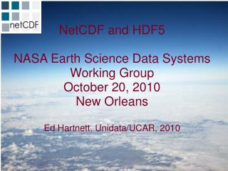 NetCDF and HDF5 NASA Earth Science Data Systems Working Group October 20, 2010 New Orleans