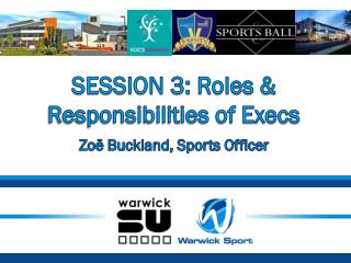 SESSION 3: Roles & Responsibilities of Execs Zoë Buckland, Sports Officer