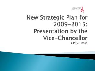New Strategic Plan for 2009-2015: Presentation by the  Vice-Chancellor 24 th  July 2009