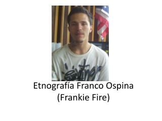 Etnografía Franco Ospina ( Frankie Fire )