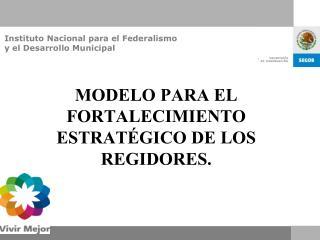 MODELO PARA EL FORTALECIMIENTO ESTRAT GICO DE LOS REGIDORES.