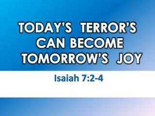 TODAY�S  TERROR�S CAN BECOME TOMORROW�S   JOY