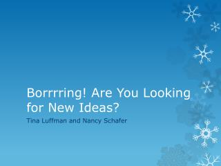 Borrrring ! Are You Looking for New Ideas?