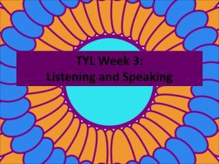TYL Week 3:   Listening and Speaking