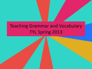 Teaching Grammar and Vocabulary TYL Spring  2013