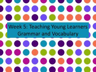 Week 5: Teaching Young Learners Grammar and Vocabulary