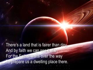 There's  a land that is fairer than day , And  by faith we can see it afar;