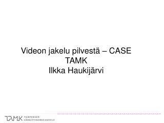 Videon jakelu pilvestä – CASE TAMK Ilkka Haukijärvi