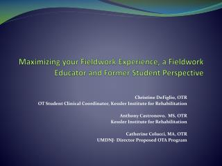 Maximizing your Fieldwork  E xperience, a Fieldwork Educator and  F ormer  S tudent Perspective