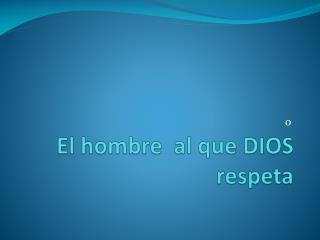 El hombre  al que DIOS respeta