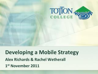 Developing a Mobile Strategy Alex Richards & Rachel Wetherall 1 st  November 2011