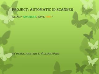 "Project: Automatic  ID  Scanner Alias:  ""  Go green , $ave  time """
