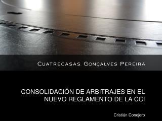 CONSOLIDACIÓN DE ARBITRAJES EN EL NUEVO REGLAMENTO DE LA CCI Cristián Conejero