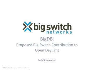 BigDB :  Proposed Big Switch Contribution to  Open Daylight Rob Sherwood