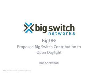 BigDB :  Proposed Big Switch Contribution to  Open Daylight Rob Sherwood