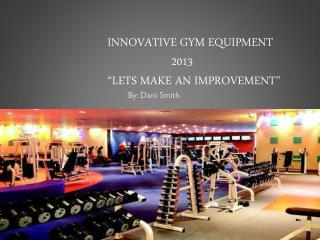 "Innovative gym equipment 	2013 ""lets make an improvement"""