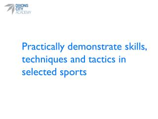 Practically  demonstrate skills, techniques and tactics in selected sports