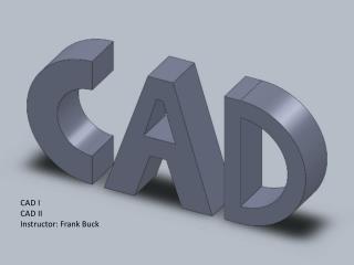 CAD I CAD II Instructor: Frank Buck