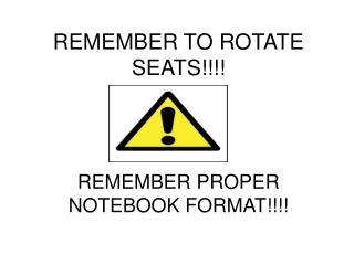 REMEMBER TO ROTATE  SEATS!!!! REMEMBER PROPER NOTEBOOK FORMAT!!!!