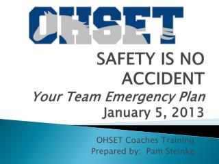 SAFETY IS NO ACCIDENT Your Team Emergency Plan January 5, 2013