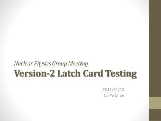 Nuclear Physics Group Meeting Version-2 Latch Card Testing