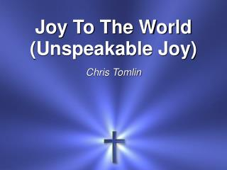 Joy To The  World (Unspeakable Joy) Chris Tomlin