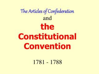 The Articles of Confederation and the  Constitutional Convention 1781 - 1788