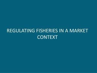 REGULATING FISHERIES IN A MARKET CONTEXT