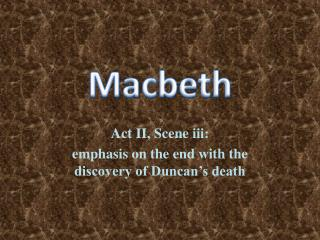 Act II, Scene iii:   emphasis on the end with the discovery of Duncan's death
