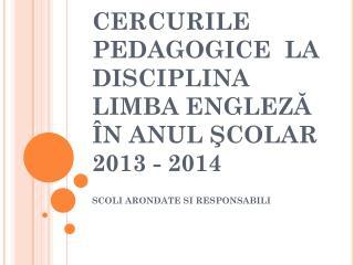 CERCURILE  PEDAGOGICE  LA DISCIPLINA LIMBA  ENGLE ZĂ ÎN ANUL ŞCOLAR  2013 -  2014