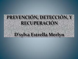 Prevención, Detección, y  Recuperación D'sylva  Estrella  Merlyn