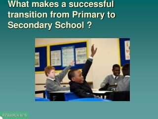 What makes a successful transition from Primary to Secondary School ?